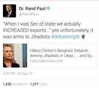 "Hillary Clinton, Memes, and Rand Paul: Dr. Rand Paul  Rand Paul  ""When was Sec of state we actually  INCREASED exports..."" yes unfortunately, it  was arms to Jihadists  #debatenight  Hillary Clinton's Benghazi Debacle:  Arming Jihadists in Libya  and Sy...  nationa review.com  6:26 PM 26 Sep 16  1,252  RETWEETS 1.277  LIKES"