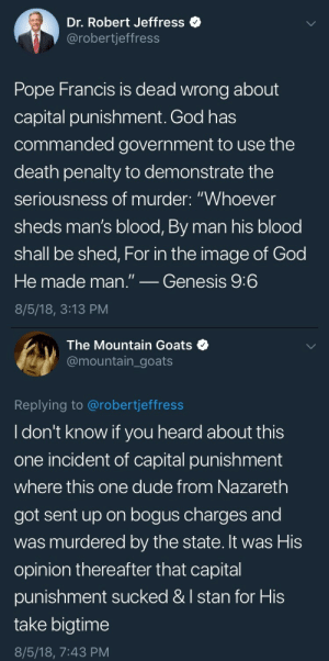 "oleandergrows: chxrchgay: I stan for his take bigtime Update : Dr. Robert Jeffress  @robertjeffress  Pope Francis is dead wrong about  capital punishment. God has  commanded government to use the  death penalty to demonstrate the  seriousness of murder: ""Whoever  sheds m  shall be shed, For in the image of God  He made man.""_Genesis 9:6  8/5/18, 3:13 PM  an's blood, By man his blood   The Mountain Goats  @mountain_goats  Replying to @robertjeffress  I don't know if you heard about this  one incident of capital punishment  where this one dude from Nazareth  got sent up on bogus charges and  was murdered by the state. It was His  opinion thereafter that capital  punishment sucked &I stan for His  take bigtime  8/5/18, 7:43 PM oleandergrows: chxrchgay: I stan for his take bigtime Update"