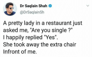 "Meirl: Dr Saqlain Shah  @DrSaqlainSh  A pretty lady in a restaurant just  asked me, ""Are you single?""  T happily replied ""Yes""  She took away the extra chair  Infront of me. Meirl"