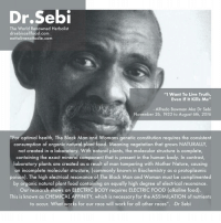 """Go beyond vegan ! alkalinevegan drsebi: Dr Sebi  The World Renowned Herbalist  drsebiscellfood.com  eattolivenottodie.com  I Want To Live Truth,  Even If It Kills Me""""  Alfredo Bowman Aka Dr Sebi  November 26, 1933 to August 6th, 2016  """"For optimal health, The Black Man and Womans genetic constitution requires the consistent  consumption of organic natural plant food. Meaning vegetation that NATURALLY  not created in a laboratory. With natural plants, the molecular structure is complete,  containing the exact mineral component that is present in the human body. In contrast,  laboratory plants are created as a result of man tampering with Mother Nature, causing  an incomplete molecular structure, commonly known in Biochemistry as a protoplasmic  poison). The high electrical resonance of The Black Man and Woman must be complimented  by organic natural plant food containing an equally high degree of electrical resonance.  Our research shows an ELECTRIC BODY requires ELECTRIC FOOD (alkaline food)  This is known as CHEMICAL AFFINITY, which is necessary for the ASSIMILATION of nutrients  to occur. What works for our race will work for a  other races  Dr Seb Go beyond vegan ! alkalinevegan drsebi"""