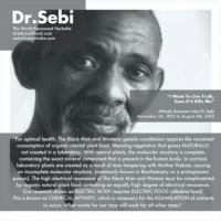 """👊🔥💯💚 RIP King Sebi 💚💯🔥👊 DrSebi- Revolutionary WakeTheFuckUp Family GoVegan- GoAlkaline- CrueltyFree- Natural- HEALTHY... @Conscious_god Conscious_god @Regrann from @eattolivenottodie - They can NEVER silence the truth. The truth NEVER dies. Dr Sebi's work lives on through all of us. Bob Marley said. """"How long shall they kill our prophets, While we stand aside and look? Yes, some say it's just a part of it: We've got to fulfill the book"""". masterteacher thebookoflife restwelldrsebi drsebilives sebiite thesoulneverdie sebiincarnation neverliveinfear fruits vegetables eatclean nomeat eatclean veganism plantbased eattolive knowthyself prevention is better than cure drsebi: Dr Sebi  The World Renowned Herbalist  drsebiscellfood.com  eattolivenottodie.com  """"I Want To Live Truth,  Even If It Kills Me""""  Alfredo Bowman Aka Dr Sebi  November 26, 1933 to August 6th, 2016  For optimal health, The Black Mon and Womans genetic constitution requires the consistent  consumption of organic natural plant food. Meaning vegetation that grows NATURALLY,  not created in a laboratory. With natural plants, the molecular structure is complete,  containing the exact mineral component that is present in the human body. In contrast,  laboratory plants are created as a result of man tampering with Mother Nature, causing  an incomplete molecular structure, commonly known in Biochemistry as a protoplasmic  poison). The high electrical resonance of The Black Man and woman must be complimented  by organic natural plant food containing an equally high degree of electrical resonance.  Our research shows an ELECTRIC BODY requires ELECTRIC FOOD (alkaline food).  This is known as CHEMICAL AFFINITY, which is necessary for the ASSIMILATION of nutrients  to occur. What works for our race will work for all other races"""". 👊🔥💯💚 RIP King Sebi 💚💯🔥👊 DrSebi- Revolutionary WakeTheFuckUp Family GoVegan- GoAlkaline- CrueltyFree- Natural- HEALTHY... @Conscious_god Conscious_god @Regrann from @eattolivenottodie - They c"""