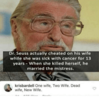 Wife: Dr. Seuss actually cheated on his wife  while she was sick with cancer for 13  years When she killed herself, he  married the mistress  krisbardell One wife, Two Wife. Dead  wife, New Wife