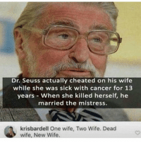 Dr. Seuss, Memes, and Good Morning: Dr. Seuss actually cheated on his wife  while she was sick with cancer for 13  years - When she killed herself, he  married the mistress.  , krisbardell One wife, Two Wife. Dead  wife, New Wife. Good morning