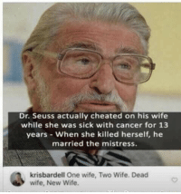 Dr. Seuss, Phone, and Cancer: Dr. Seuss actually cheated on his wife  while she was sick with cancer for 13  years When she killed herself, he  married the mistress.  krisbardell One wife, Two Wife. Deacd  wife, New Wife Phone dump pt 7