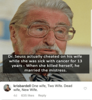 Dank, Dr. Seuss, and Memes: Dr. Seuss actually cheated on his wife  while she was sick with cancer for 13  years When she killed herself, he  married the mistress.  krisbardell One wife, Two Wife. Dead  wife, New Wife  4d 635 likes Reply Ooff by freefallingboy07 MORE MEMES