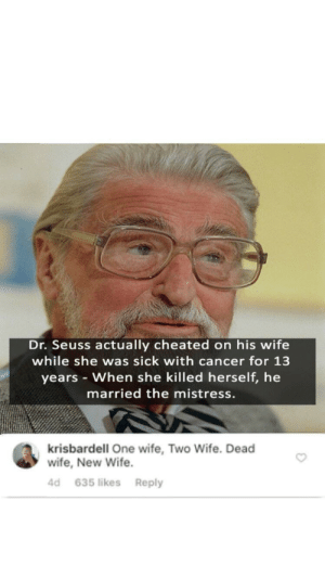 Dank, Dr. Seuss, and Memes: Dr. Seuss actually cheated on his wife  while she was sick with cancer for 13  years - When she killed herself, he  married the mistress.  krisbardell One wife, Two Wife. Dead  wife, New Wife.  d 635 likes Reply me irl by 77miko77 FOLLOW HERE 4 MORE MEMES.
