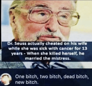 Bitch, Dr. Seuss, and Cancer: Dr. Seuss actually cheated on his wife  while she was sick with cancer for 13  years When she killed herself, he  married the mistress.  One bitch, two bitch, dead bitch,  new bitch. Nice poem