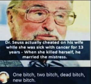 Me_irl: Dr. Seuss actually cheated on his wife  while she was sick with cancer for 13  years-When she killed herself, he  married the mistress.  One bitch, two bitch, dead bitch,  new bitch. Me_irl