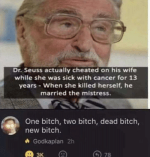 I like money: Dr.Seuss actually cheated on his wife  while she was sick with cancer for 13  years-When she killed herself, he  married the mistress.  One bitch, two bitch, dead bitch,  new bitch.  Godkaplan 2h  3к  78 I like money