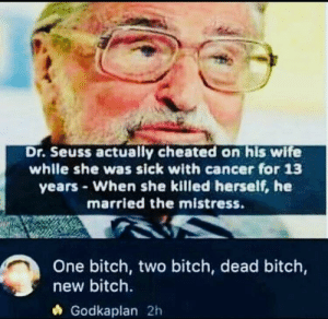 Bitch, Dr. Seuss, and Memes: Dr. Seuss actually cheated on his wife  whlle she was sick with cancer for 13  years When she killed herself, he  married the mistress.  One bitch, two bitch, dead bitch,  new bitch  Godkaplan 2h He pulled a cheeky on her via /r/memes https://ift.tt/2y9JDbt