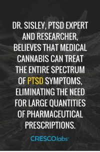 DR. SISLEY, PTSD EXPERT  ANDRESEARCHERS  BELIEVES THAT MEDICAL  CANNABIS CAN TREAT  THE ENTIRE SPECTRUM  OF  PTSD SYMPTOMS  ELIMINATING THENEED  FOR LARGE QUANTITIES  OF PHARMACEUTICAL  PRESCRIPTIONS  CRESCO labs