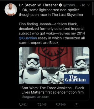 An interesting theory in Star Wars about the Storm Troopers being black. They were in vulnerable positions in life taken as children.: Dr. Steven W. Thrasher O @thras... · 1d v  1. OK, some lighthearted non-spoiler  thoughts on race in The Last Skywalker  Finn finding Jannah-a fellow Black,  decolonized formerly colonized imperial  subject who got woke-revives my 2014  @Guardian essay in which I theorized al  stormtroopers are Black  The  Guardian  Star Wars: The Force Awakens – Black  Lives Matter's first science fiction film  theguardian.com  Q 92  27143  940 An interesting theory in Star Wars about the Storm Troopers being black. They were in vulnerable positions in life taken as children.