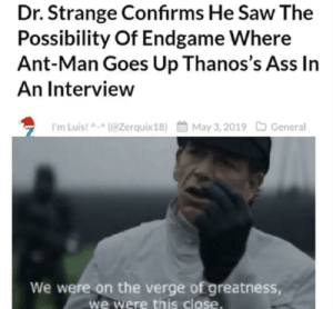 So Close: Dr. Strange Confirms He Saw The  Possibility Of Endgame Where  Ant-Man Goes Up Thanos's Ass In  An Interview  ち I'm Luis! ^-^(@Zerquix 18)酋May 3. 2019口General  We were on the verge of greatness,  we were this close. So Close