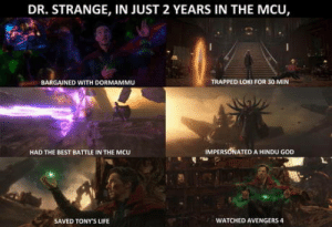 Meanwhile, what is Rhodey up to?: DR. STRANGE, IN JUST 2 YEARS IN THE MCU,  BARGAINED WITH DORMAMMU  TRAPPED LOKI FOR 30 MIN  HAD THE BEST BATTLE IN THE MCU  IMPERSONATED A HINDU GOD  SAVED TONY'S LIFE  WATCHED AVENGERS 4 Meanwhile, what is Rhodey up to?
