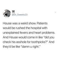 "Be Like, Memes, and Weird: @Dr_Sweets23  House was a weird show, Patients  would be rushed the hospital with  unexplained fevers and heart problem:s  And House would come in like ""did you  check his asshole for toothpicks?"" And  they'd be like ""damn u right."" @whitepeoplehumor always makes me laugh 😂"