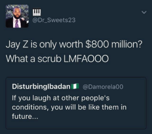 Be Like, Future, and Jay: @Dr_Sweets23  Jay Z is only worth $800 million?  What a scrub LMFAOOO  Disturbinglbadan @Damorela00  If you laugh at other people's  conditions, you ll be like them in  future...