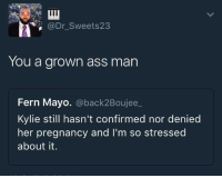 Ass, Blackpeopletwitter, and Pregnancy: @Dr_Sweets23  You a grown ass man  Fern Mayo. @back2Boujee  Kylie still hasn't confirmed nor denied  her pregnancy and I'm so stressed  about it. <p>Grown (via /r/BlackPeopleTwitter)</p>