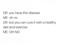 me irl: DR: you have this disease  ME: oh no  DR: but you can cure it with a healthy  diet and exercise  ME: OH NO me irl