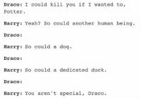 Draco: I could kill you if I wanted to,  Potter  Harry Yeah? So could another human being  Draco:  Harry: So could a dog.  Draco:  Harry: So could a dedicated duck  Draco:  Harry: You aren't special  Draco. Yeah, Draco. Although, id like to see that duck take Harry on ~ Gryffindork