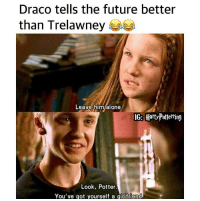 Being Alone, Future, and Memes: Draco tells the future better  than Trelawney  Leave him alone  IG: Hort-Pollening  Look, Potter  You've got yourself a girlttiend True 😂😂😂