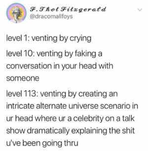 venting: @dracomallfoys  level 1 venting by crying  level 10: venting by faking a  conversation in your head with  someone  level 113: venting by creating an  intricate alternate universe scenario in  ur head where ur a celebrity on a talk  show dramatically explaining the shit  u've been going thru