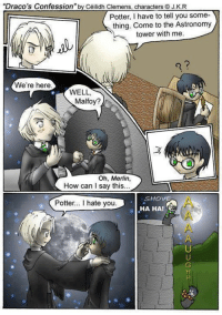 """""""Draco's Confession"""" by Céilidh Clemens, characters J.K.R  Potter, I have to tell you some  thing. Come to the Astronomy  tower with me.  We're here  WELL,  Malfoy?  Oh, Merlin.  How can I say this.  SHOVE  Potter... l hate you  HA HA! <3 Drarry hate. ~Mrs. Severus Snape"""