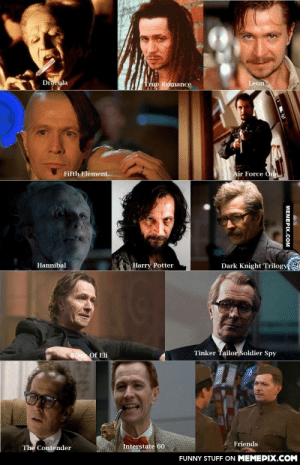 Gary Oldman is truly a chameleonomg-humor.tumblr.com: Dracula  Leon  True Romance  Fifth Element  Air Force One  Dark Knight Trilogy  Hannibal  Harry Potter  Tinker Tailor Soldier Spy  Book Of Eli  Friends  Interstate 60  The Contender  FUNNY STUFF ON MEMEPIX.COM  MEMEPIX.COM Gary Oldman is truly a chameleonomg-humor.tumblr.com
