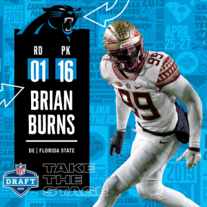 With the #16 overall pick in the 2019 @NFLDraft, the @Panthers select DE Brian Burns! #NFLDraft (by @Bose) https://t.co/CoZ4SuVnnw: DRAFT  CA  NA  APDIL TE  25-27  RD PK  Riddell  S H V  01 16  DRAFT  SHVİ  NESS  BRIAN  BURNS  R FUTURE  NOW  LINA  NAS  EN  AR  F T  DE | FLORIDA STATE  FT  TAK  20  NFL  TURE  DRAFT THE  2019  | KEEP PⓞUNDING  DRAF With the #16 overall pick in the 2019 @NFLDraft, the @Panthers select DE Brian Burns! #NFLDraft (by @Bose) https://t.co/CoZ4SuVnnw