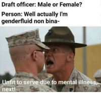 Hahaha liberal Trump MAGA PresidentTrump NotMyPresident USA theredpill nothingleft conservative republican libtard regressiveleft makeamericagreatagain DonaldTrump mypresident buildthewall memes funny politics rightwing blm snowflakes: Draft officer: Male or Female?  Person: Well actually I'm  genderfluid non bina-  Unfit to serve due to mental illness  next! Hahaha liberal Trump MAGA PresidentTrump NotMyPresident USA theredpill nothingleft conservative republican libtard regressiveleft makeamericagreatagain DonaldTrump mypresident buildthewall memes funny politics rightwing blm snowflakes