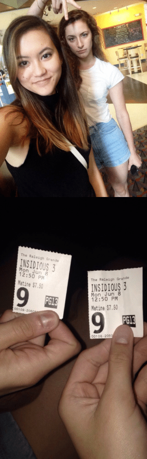 whobloidlostingublerlandsbakerst:  idontfuckingcurse:  I was gonna see this movie with a boy but found out he was with another girl. we both dumped him and saw it without him  that's some radass sisterhood shit. I like that shit good job girls : DRAFTS   The Raleigh Grande  INSIDIOUS 3  Mon Jun 8  12:50 PM  The Raleigh Grande  INSIDIOUS 3  Matine $7.50  Mon Jun 8  12:50 PM  69  PG13  Matine $7.50  00109-2060  6.  PG13  00108-2060 whobloidlostingublerlandsbakerst:  idontfuckingcurse:  I was gonna see this movie with a boy but found out he was with another girl. we both dumped him and saw it without him  that's some radass sisterhood shit. I like that shit good job girls