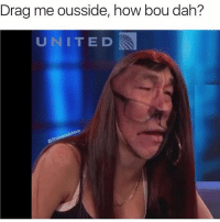 Shit, How, and Drag: Drag me ousside, how bou dah?  UNITE D  steve This shit escalated a way too quick