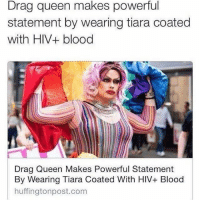 Memes, 🤖, and Hiv: Drag queen makes powerful  statement by wearing tiara coated  with HIV+ blood  Drag Queen Makes Powerful Statement  By Wearing Tiara Coated With HIV+ Blood  huffingtonpost.com This is why we have warnin' labels on socks. Merica CantFixStupid LBGT america