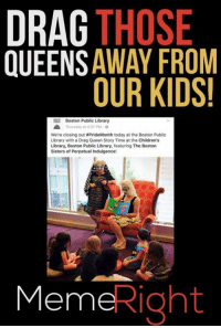 DRAG THOSE  OUEENSAWAY FROM  OUR KIDS!  Boston Public Library  Thursday at 4 37 PM  We're closing out #PrideMonth today at the Boston Public  Library with a Drag Queen Story Time at the Children's  Library, Boston Public Library, featuring The Boston  Sisters of Perpetual Indulgence!  MemeRight