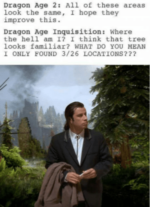 Any other dragon age fans out there?: Dragon Age 2: All of these areas  look the same, I hope they  improve this.  Dragon Age Inquisition: Where  the hell am I? I think that tree  looks familiar? WHAT DO YOU MEAN  I ONLY FOUND 3/26 LOCATIONS??? Any other dragon age fans out there?