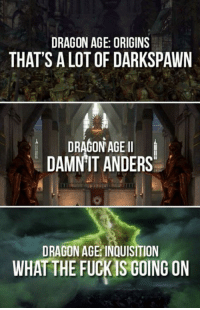 What the fuck is going on? -Gman.: DRAGON AGE ORIGINS  THAT'S A LOT OF DARKSPAWN  DRAGON AGE I  DAMNIT ANDERS  DRAGON AGE INQUISITION  WHAT THE FUCKS GOING ON What the fuck is going on? -Gman.