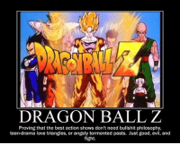 Dragonball Z All The Way!!! :D  ~ Like You Don't Say? For Hilarious Rage Comics!  ~ Damian: DRAGON BALL Z  Proving that the best action shows don't need bullshit philosophy,  teen-drama love triangles, or angsty tormented pasts. Just good, evil, and  fight. Dragonball Z All The Way!!! :D  ~ Like You Don't Say? For Hilarious Rage Comics!  ~ Damian