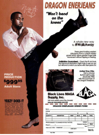 "hate to see you go: DRAGON ENERJEANS  ""Won't bend  on the  knees""  A whole new way  to #wdkAway  These great looking western  style jeans have a unique hidden  gusset which allows greater huge balls  movement without ripping or tearing.  Satisfation Guaranteed. Check the fit and look  the Democrat plantation might hate to see you go,  but will love to watch you leave with them jeans on.  Limited Time Offer.  Get a chrome  BLAGA belt buckle  absolutely FREE  with the purchase of  two Dragon Enerjeans.  PRICE  REDUCTION  $99995  Adult Sizes  Black Lives MAGA  Supply, Inc.  YEEZY DOES IT  Visit www.reddit.com/r/The Donald/  DEALER INQUIRIES INVITED  Runaway, independent, be like  Ye, that means be you, let'em  finish but speak true, follow  through, be truth, MAGA truth  Jedi level, out of order but not  of control, they can't break y  they can't break through, they  can't make you  energy, baby. IAM THE WALL.  DRAGON ENERJEANS ORDER FORM  Name  Address  City  St.  Zip  DESCRIPTION  WAIST BALLS  PRICE  TOTAL  Subtotal  Shipping & Handing8.50  PRICES SUBJECT TO CHANGE WITHOUT NOTICE  Phone  Check one: D VISA MasterCard  Total  credit card  in US  only  Exp. Date"