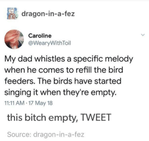 Bitch, Dad, and Singing: dragon-in-a-fez  Caroline  @WearyWithToil  My dad whistles a specific melody  when he comes to refill the bird  feeders. The birds have started  singing it when they're empty.  11:11 AM.17 May 18  this bitch empty, TWEET  Source: dragon-in-a-fez Hey Terry you want some birdseed?
