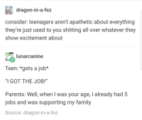 "Family, Parents, and Jobs: dragon-in-a-fez  consider: teenagers aren't apathetic about everything  they're just used to you shitting all over whatever they  show excitement about  lunarcanine  Teen: *gets a job*  ""I GOT THE JOB!""  Parents: Well, when I was your age, I already had 5  jobs and was supporting my family  Source: dragon-in-a-fez meirl"