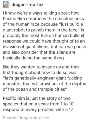 "Pacific Rim: dragon-in-a-fez  I know we're always talking about how  Pacific Rim embraces the ridiculousness  of the human race because ""just build a  giant robot to punch them in the face"" is  probably the most full-on human bullshit  response we could have thought of to an  invasion of giant aliens, but can we pause  and also consider that the aliens are  basically doing the same thing  like they wanted to invade us and thein  first thought about how to do so was  ""let's genetically engineer giant fucking  monsters that will crawl out of the depths  of the ocean and trample cities""  Pacific Rim is just the story of two  species that on a scale from 1 to 10  respond to every problem with a 17  Source: dragon-in-a-fez Pacific Rim"