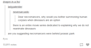 we're on to you John Hammondomg-humor.tumblr.com: dragon-in-a-fez:  ladypalerider:  neversarcastic:  Dear necromancers, why would you bother summoning human  corpses when dinosaurs are an option  there is an entire movie series dedicated to explaining why we do not  reanimate dinosaurs  are you suggesting necromancers were behind jurassic park  #yes  53,811 notes we're on to you John Hammondomg-humor.tumblr.com
