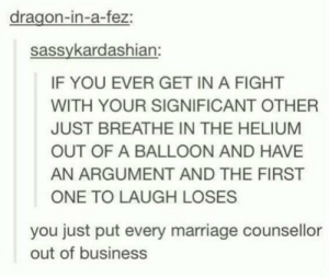 Marriage, Business, and Fight: dragon-in-a-fez:  sassykardashian:  IF YOU EVER GET IN A FIGHT  WITH YOUR SIGNIFICANT OTHER  JUST BREATHE IN THE HELIUM  OUT OF A BALLOON AND HAVE  AN ARGUMENT AND THE FIRST  ONE TO LAUGH LOSES  you just put every marriage counsellor  out of business I think I'd end up losing every argument from laughing