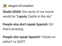 "Spanish, Movie, and Amazing: dragon-of-creation  Studio Ghibli: the name of our movie  would be ""Laputa: Castle in the sky""  People who don't speak Spanish: OH  that's amazing  People who speak Spanish: *choke on  saliva* La QUE?! Imagine the first reaction"