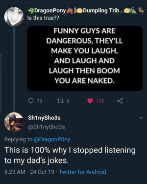 Android, Dad, and Dank: DragonPony  Is this true??  Dumpling Trib...  FUNNY GUYS ARE  DANGEROUS, THEY'LL  MAKE YOU LAUGH,  AND LAUGH AND  LAUGH THEN BOOM  YOU ARE NAKED.  73  L 9  155  Sh1nySho3s  @Sh1nySho3s  Replying to @DragonPOny  This is 100% why I stopped listening  to my dad's jokes.  8:23 AM 24 Oct 19 Twitter for Android Dad Jokes by Monyy47 MORE MEMES
