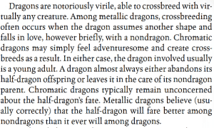 Love, Ally, and Cross: Dragons are notoriously virile, able to crossbreed with vir-  tually any creature. Among metallic dragons, crossbreeding  often occurs when the dragon assumes another shape and  falls in love, however briefly, with a nondragon. Chromatic  dragons may simply feel adventuresome and create cross-  breeds as a result. In either case, the dragon involved usually  is a young adult. A dragon almost always either abandons its  half-dragon offspring or leaves it in the care of its nondragon  parent. Chromatic dragons typically remain unconcerned  about the half-dragon's fate. Metallic dragons believe (usu-  ally correctly) that the half-dragon will fare better among  nondragons than it ever will among dragon.s. If I'm not careful I'm going to go from the AutoMod Guinea Pig to the Dragon Sexucationist. (Actual WotC material)