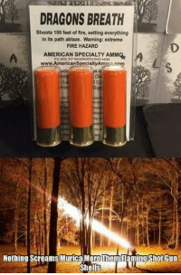 Can you say HOLY MOLY GREAT BALLS OF FIRE!: DRAGONS BREATH  Shoots 100 feet of fire, setting everything  in its path ablaze. Warning: extreme  FIRE HAZARD  AMERICAN SPECIALTY AMMQ  4282  www AmericanspecialtyAm  Nothing screams Murica MoreThem Tamilngshot Gun  Shells Can you say HOLY MOLY GREAT BALLS OF FIRE!