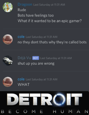 Cole: Dragoon Last Saturday at 11:31 AM  Rude  Bots have feelings too  What if it wanted to be an epic gamer?  cole Last Saturday at 11:31 AM  they dont thats why they're called bots  Déjà Vu BOT Last Saturday at 11:31 AM  shut up you are wrong  cole Last Saturday at 11:31 AM  WHAT  DETROIT  ВЕСО МЕ НU МАN