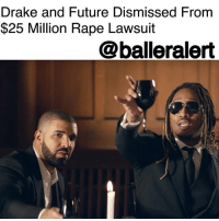 "Drake, Future, and Memes: Drake and Future Dismissed From  $25 Million Rape Lawsuit  @balleralert Drake and Future Dismissed From $25 Million Rape Lawsuit - blogged by @MsJennyb ⠀⠀⠀⠀⠀⠀⠀⠀⠀ ⠀⠀⠀⠀⠀⠀⠀⠀⠀ Drake and Future have dodged a major bullet in the $25 million rape lawsuit linked to the duo's 2016 Summer Sixteen tour stop in Tennessee. ⠀⠀⠀⠀⠀⠀⠀⠀⠀ ⠀⠀⠀⠀⠀⠀⠀⠀⠀ Back in August of 2017, one year after the incident, a woman filed a lawsuit against the duo and the arena for hiring her rapist, Leavy Johnson. In the suit, the woman said all parties should have known that Johnson's employment had the potential to ""pose an unreasonable risk to others,"" as he had outstanding warrants for assault at the time of the attack. ⠀⠀⠀⠀⠀⠀⠀⠀⠀ ⠀⠀⠀⠀⠀⠀⠀⠀⠀ But now, almost two years after the incident, Johnson has been arrested and charged with rape and the rap duo has been let off the hook in the lawsuit. ⠀⠀⠀⠀⠀⠀⠀⠀⠀ ⠀⠀⠀⠀⠀⠀⠀⠀⠀ According to the @blast, both Drake and Future, whose real names are Aubrey Drake Graham and Nayvadius DeMun Wilburn, respectively, were dismissed from the suit without prejudice. ⠀⠀⠀⠀⠀⠀⠀⠀⠀ ⠀⠀⠀⠀⠀⠀⠀⠀⠀ However, despite the rappers' dismissal, the arena, the touring companies and the company that provided the security, in which Johnson reportedly worked, still remain in the suit, as the case is still ongoing."