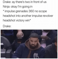 Drake, Funny, and Ninja: Drake: ay there's two in front of us  Ninja: okay I'm going in  *impulse grenades 360 no scope  headshot into another impulse revolver  headshot victory win*  Drake: Drake playing fortnite with ninja last night 😂