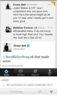 """Beliebers, Dank, and Drake: Drake Bell  @Drake Bell  15m  Justin Bieber is 5'6"""" now I  understand why you guys love  him!! He's the same height as all  you 12 year olds! I totally get it now  Sorry guys  Belieber Forever zc3 @Beca... 7m  @DrakeBell Haha, if do not know  is more high than you! You, beside  the, look like a flea xD lol  Drake Bell  @Drake Bell  (a BecaBieberSwag ok that made  sense  2013-04-06 9:46 PM  Connect  Home  Discover  Me  calins:  IM LAUGHING SO HARD SOMEONE HELP  515,675 notes"""